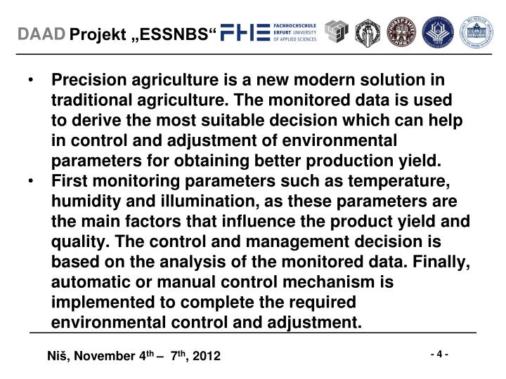 Precision agriculture is a new modern solution in traditional agriculture. The monitored data is used to derive the most suitable decision which can help in control and adjustment of environmental parameters for obtaining better production yield.