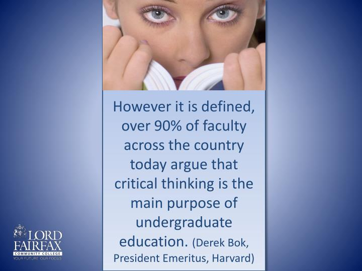 However it is defined, over 90% of faculty across the country today argue that critical thinking is the main purpose of undergraduate education.