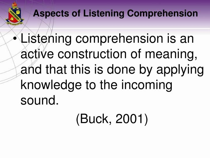 Listening comprehension is an active construction of meaning, and that this is done by applying knowledge to the incoming sound.