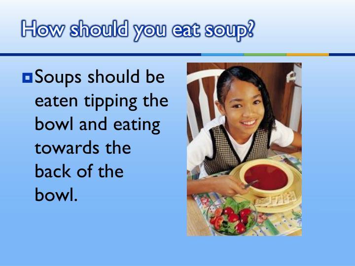 How should you eat soup?