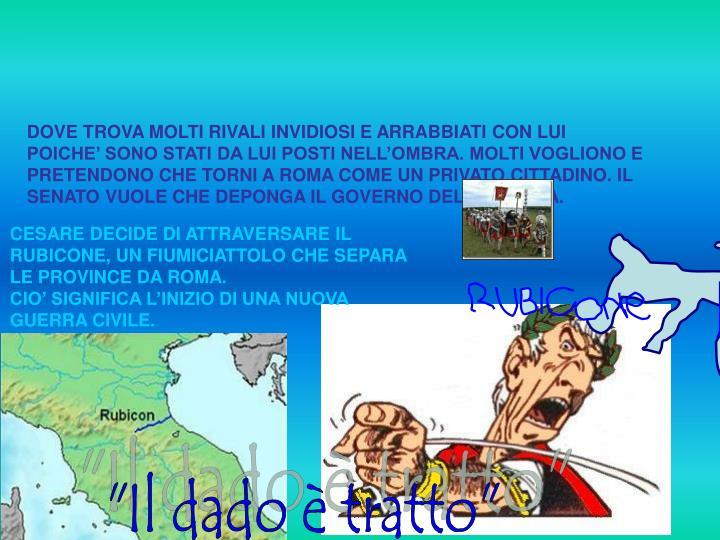 DOVE TROVA MOLTI RIVALI INVIDIOSI E ARRABBIATI CON LUI POICHE' SONO STATI DA LUI POSTI NELL'OMBRA. MOLTI VOGLIONO E PRETENDONO CHE TORNI A ROMA COME UN PRIVATO CITTADINO. IL SENATO VUOLE CHE DEPONGA IL GOVERNO DELLA GALLIA.