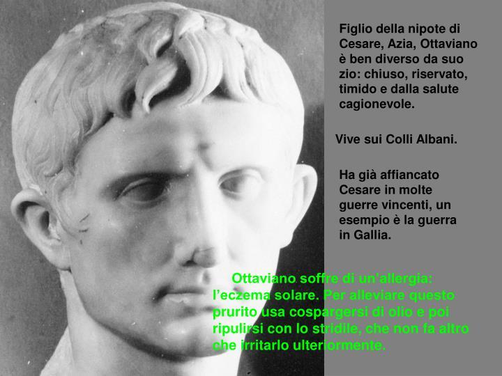 Figlio della nipote di Cesare, Azia, Ottaviano è ben diverso da suo zio: chiuso, riservato, timido e dalla salute cagionevole.