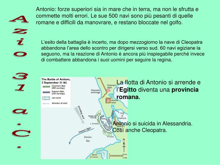 Antonio: forze superiori sia in mare che in terra, ma non le sfrutta e commette molti errori. Le sue 500 navi sono più pesanti di quelle romane e difficili da manovrare, e restano bloccate nel golfo.