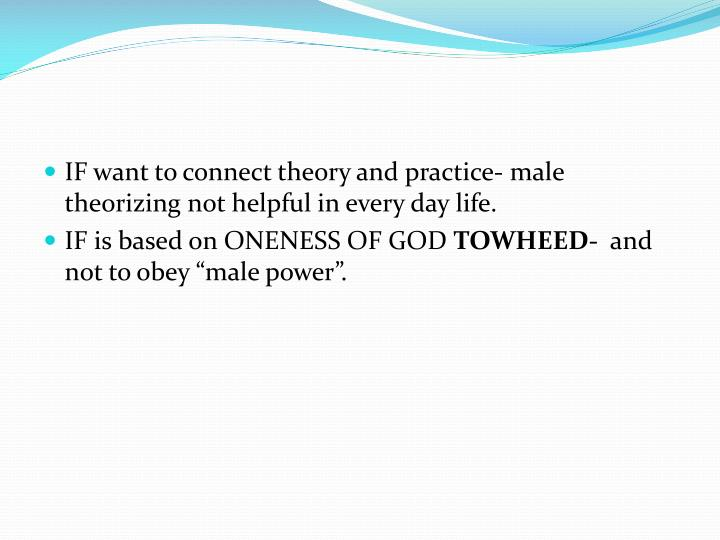 IF want to connect theory and practice- male theorizing not helpful in every day life.