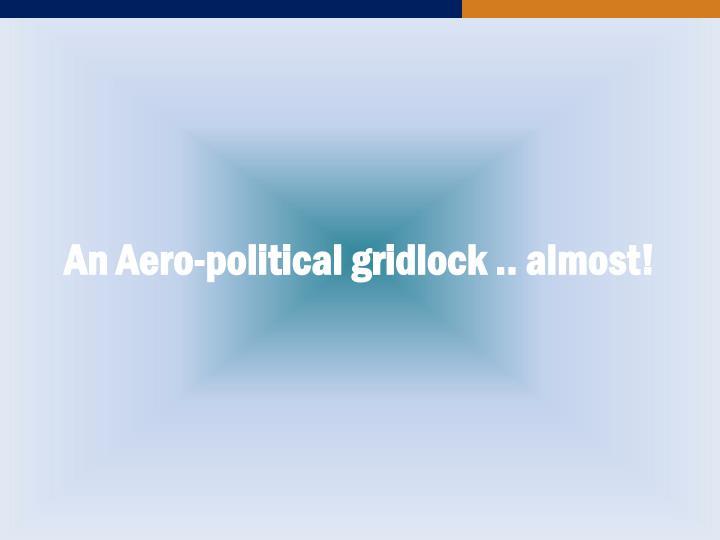 An Aero-political gridlock .. almost!