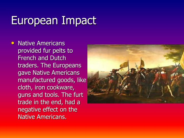 Native Americans provided fur pelts to French and Dutch traders. The Europeans gave Native Americans manufactured goods, like cloth, iron cookware, guns and tools. The furt trade in the end, had a negative effect on the Native Americans.