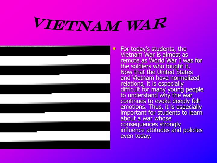 For today's students, the Vietnam War is almost as remote as World War I was for the soldiers who fought it. Now that the United States and Vietnam have normalized relations, it is especially difficult for many young people to understand why the war continues to evoke deeply felt emotions. Thus, it is especially important for students to learn about a war whose consequences strongly influence attitudes and policies even today.