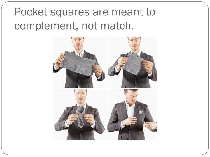 Pocket squares are meant to complement, not match.