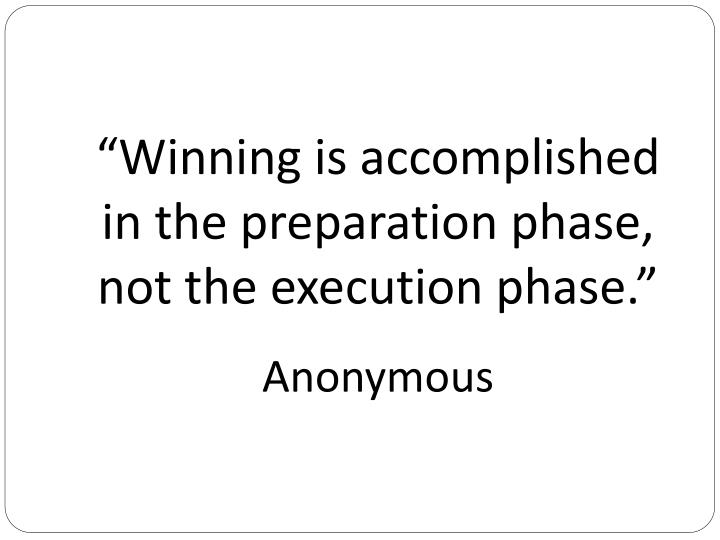 """""""Winning is accomplished in the preparation phase, not the execution phase."""""""