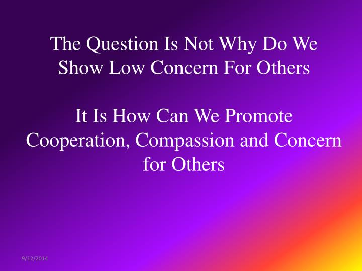 The Question Is Not Why Do We Show Low Concern For Others