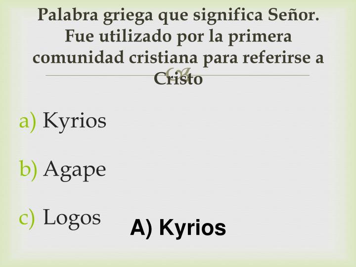 Palabra griega que significa Señor.  Fue utilizado por la primera comunidad cristiana para referirse a Cristo