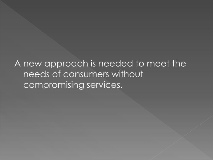 A new approach is needed to meet the needs of consumers without compromising services.
