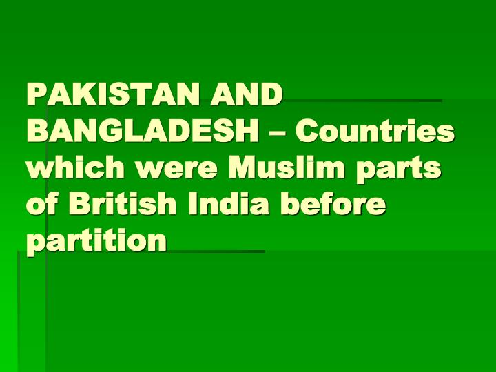 PAKISTAN AND BANGLADESH – Countries which were Muslim parts of British India before partition