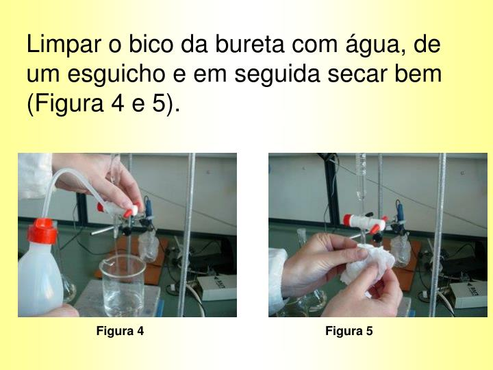 Limpar o bico da bureta com água, de um esguicho e em seguida secar bem (Figura 4 e 5).