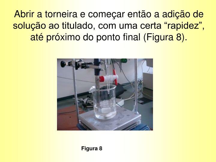 """Abrir a torneira e começar então a adição de solução ao titulado, com uma certa """"rapidez"""", até próximo do ponto final (Figura 8)."""