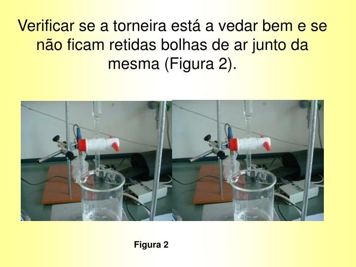 Verificar se a torneira está a vedar bem e se não ficam retidas bolhas de ar junto da mesma (Figura 2).