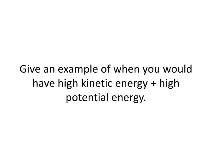 Give an example of when you would have high kinetic energy + high potential energy.