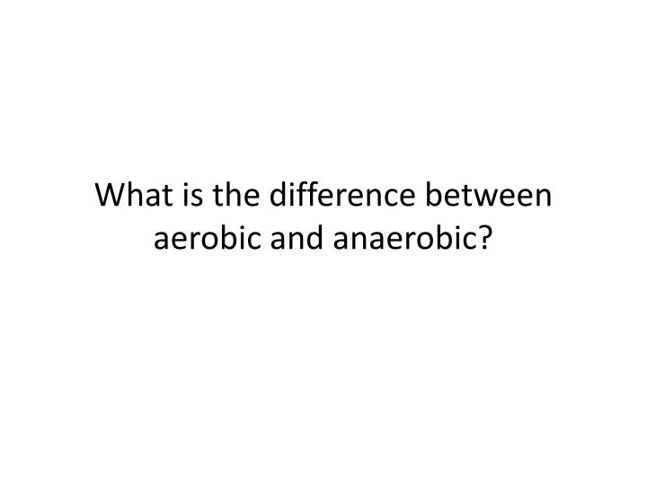 What is the difference between aerobic and anaerobic?