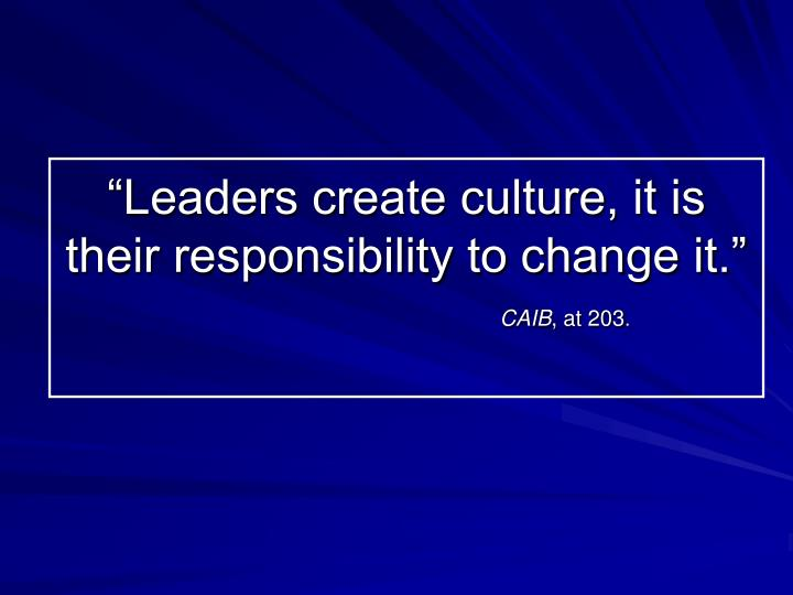 """Leaders create culture, it is their responsibility to change it."""