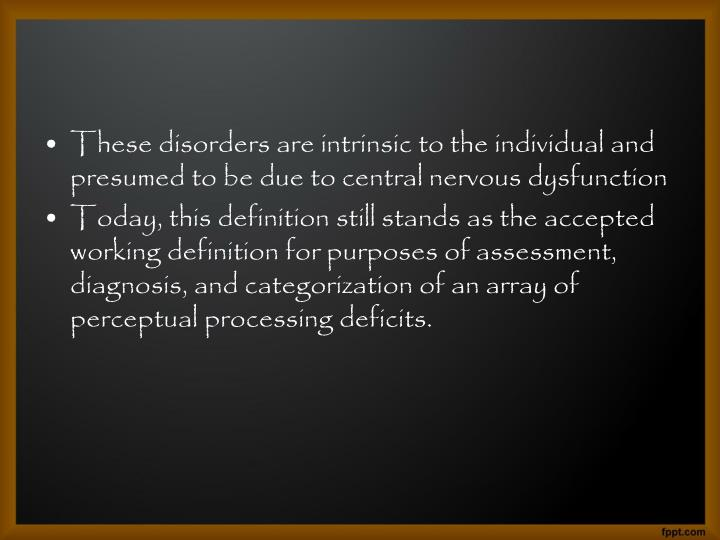 These disorders are intrinsic to the individual and presumed to be due to central nervous dysfunctio...