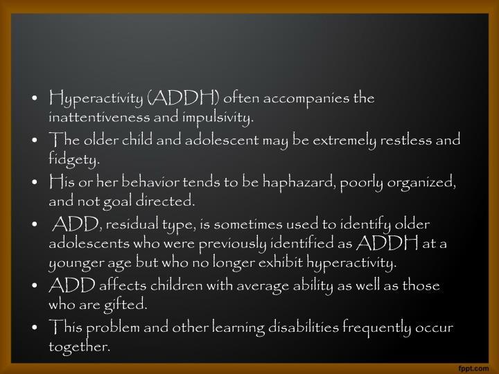 Hyperactivity (ADDH) often accompanies the inattentiveness and impulsivity.