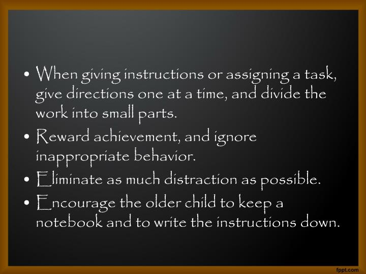 When giving instructions or assigning a task, give directions one at a time, and divide the work into small parts.