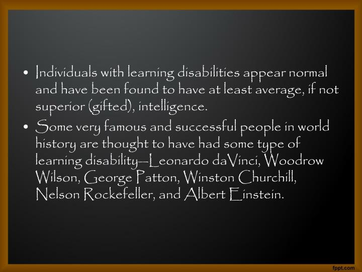 Individuals with learning disabilities appear normal and have been found to have at least average, if not superior (gifted), intelligence.