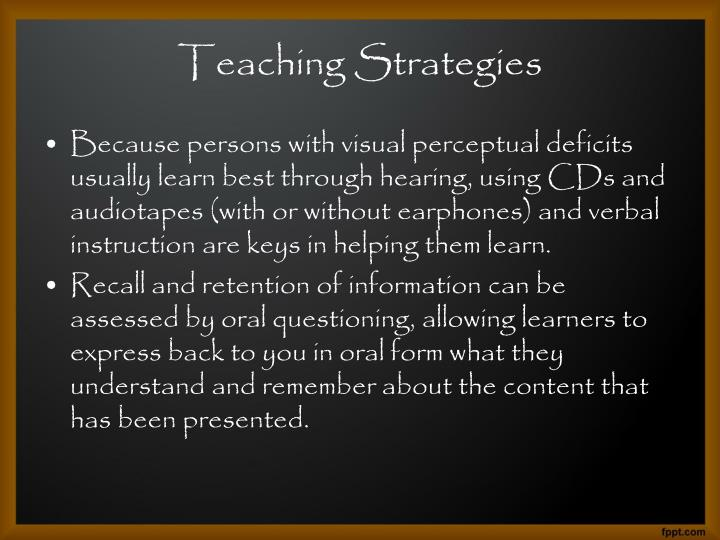 Because persons with visual perceptual deficits usually learn best through hearing, using CDs and audiotapes (with or without earphones) and verbal instruction are keys in helping them learn.