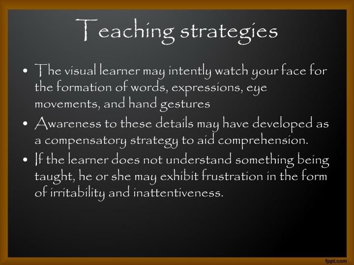 The visual learner may intently watch your face for the formation of words, expressions, eye movements, and hand gestures