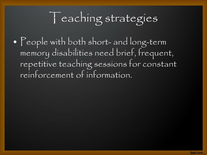 People with both short- and long-term memory disabilities need brief, frequent, repetitive teaching sessions for constant reinforcement of information.