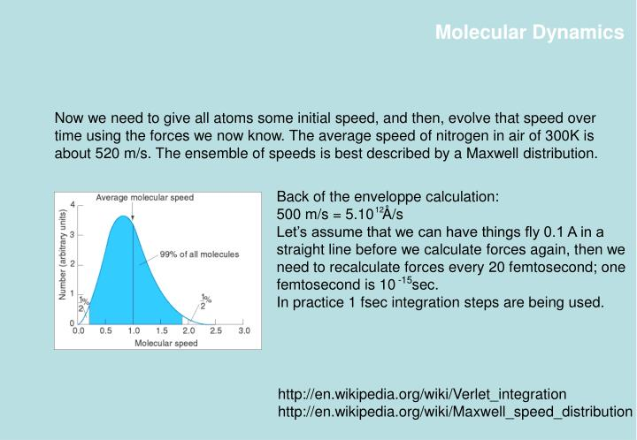 Now we need to give all atoms some initial speed, and then, evolve that speed over time using the forces we now know. The average speed of nitrogen in air of 300K is about 520 m/s. The ensemble of speeds is best described by a Maxwell distribution.