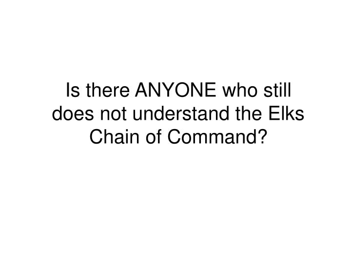 Is there ANYONE who still does not understand the Elks Chain of Command?