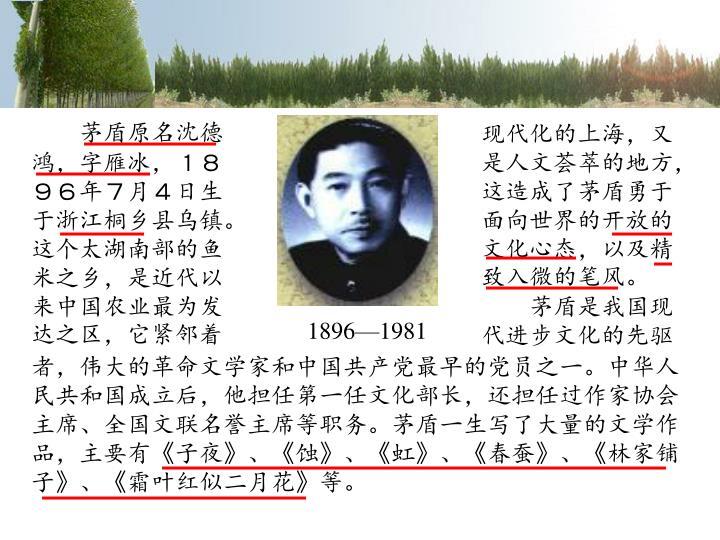 茅盾原名沈德鸿,字雁冰,1896年7月4日生于浙江桐乡县乌镇。这个太湖南部的鱼米之乡,是近代以来中国农业最为发达之区,它紧邻着