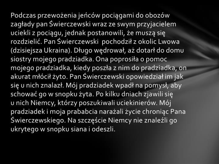 Podczas przewożenia jeńców pociągami do obozów zagłady pan Świerczewski wraz ze swym przyjacielem uciekli z pociągu, jednak postanowili, że muszą się rozdzielić. Pan Świerczewski  pochodził z okolic Lwowa (dzisiejsza Ukraina). Długo wędrował, aż dotarł do domu siostry mojego pradziadka. Ona poprosiła o pomoc mojego pradziadka, kiedy poszła z nim do pradziadka, on akurat młócił żyto. Pan Świerczewski opowiedział im jak się u nich znalazł. Mój pradziadek wpadł na pomysł, aby schować go w snopku żyta. Po kilku dniach zjawili się