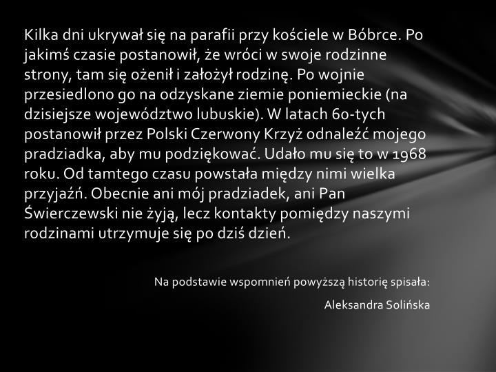 Kilka dni ukrywał się na parafii przy kościele w Bóbrce. Po jakimś czasie postanowił, że wróci w swoje rodzinne strony, tam się ożenił i założył rodzinę. Po wojnie przesiedlono go na odzyskane ziemie poniemieckie (na dzisiejsze województwo lubuskie). W latach