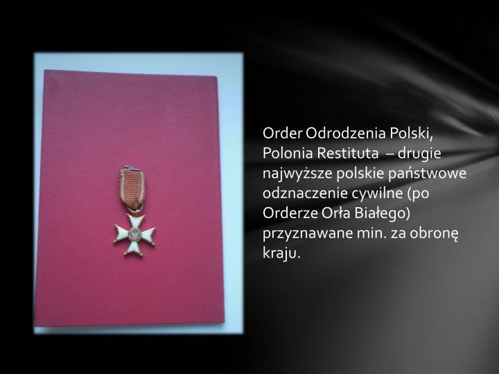 Order Odrodzenia Polski, Polonia Restituta  – drugie najwyższe polskie państwowe odznaczenie cywilne (po Orderze Orła Białego) przyznawane min. za obronę kraju.
