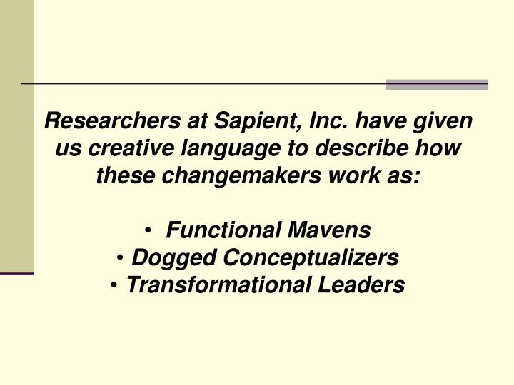 Researchers at Sapient, Inc. have given us creative language to describe how these changemakers work as: