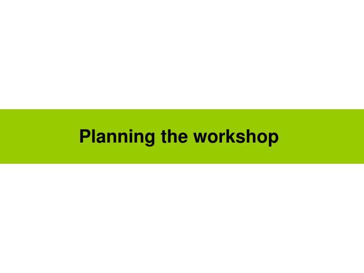 Planning the workshop