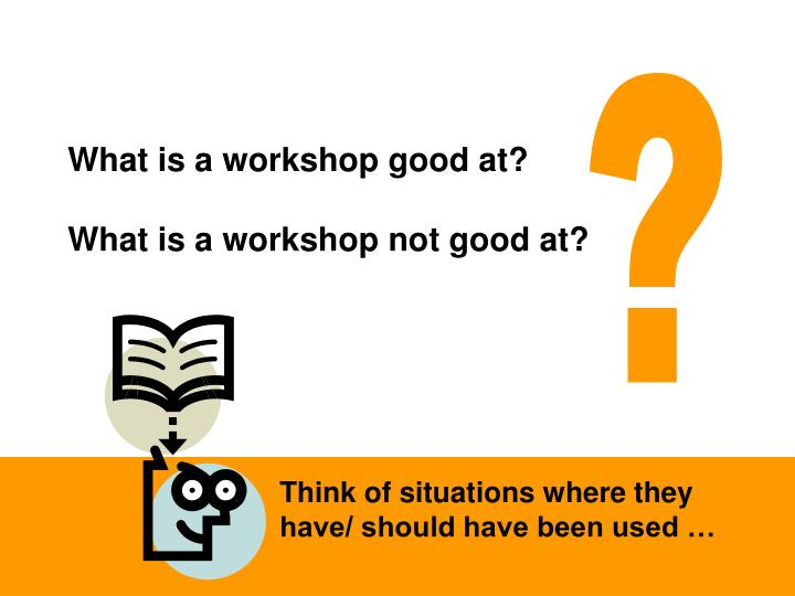 What is a workshop good at?