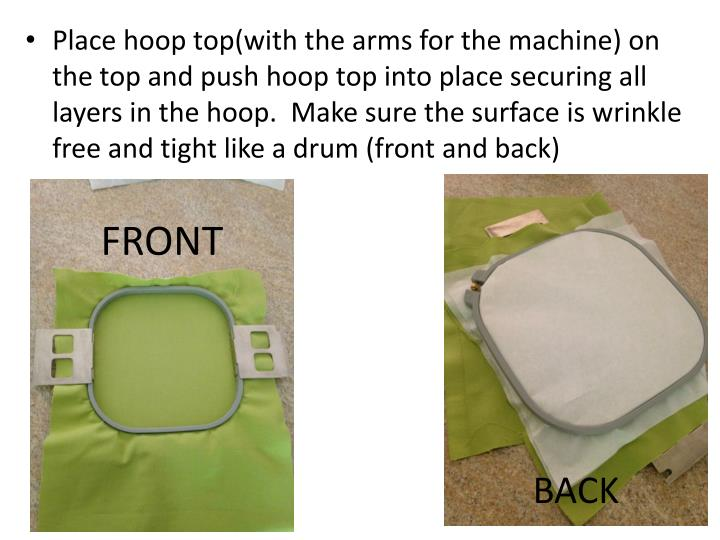 Place hoop top(with the arms for the machine) on the top and push hoop top into place securing all layers in the hoop.  Make sure the surface is wrinkle free and tight like a
