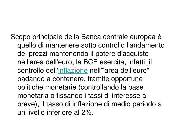 Scopo principale della Banca centrale europea è quello di mantenere sotto controllo l'andamento dei prezzi mantenendo il potere d'acquisto nell'area dell'euro; la BCE esercita, infatti, il controllo dell'