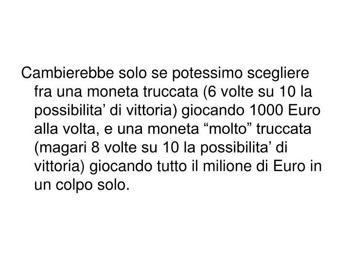 """Cambierebbe solo se potessimo scegliere fra una moneta truccata (6 volte su 10 la possibilita' di vittoria) giocando 1000 Euro alla volta, e una moneta """"molto"""" truccata (magari 8 volte su 10 la possibilita' di vittoria) giocando tutto il milione di Euro in un colpo solo."""