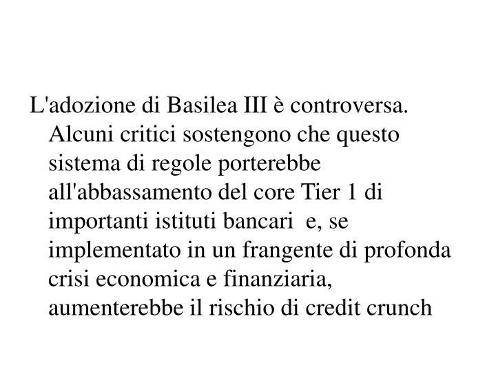 L'adozione di Basilea III è controversa. Alcuni critici sostengono che questo sistema di regole porterebbe all'abbassamento del core Tier 1 di importanti istituti bancari  e, se implementato in un frangente di profonda crisi economica e finanziaria, aumenterebbe il rischio di credit crunch