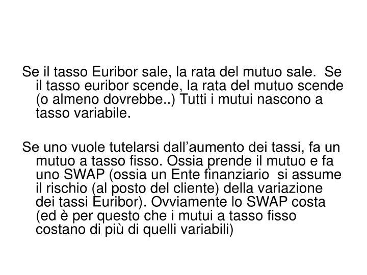Se il tasso Euribor sale, la rata del mutuo sale.  Se il tasso euribor scende, la rata del mutuo scende (o almeno dovrebbe..) Tutti i mutui nascono a tasso variabile.