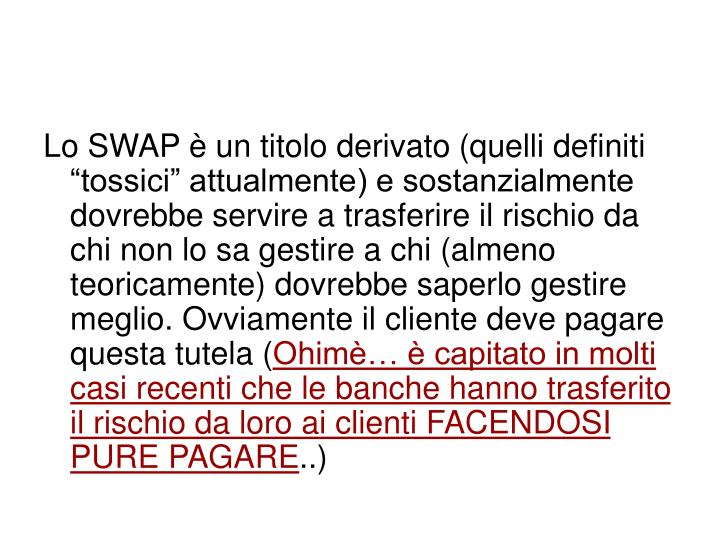 """Lo SWAP è un titolo derivato (quelli definiti """"tossici"""" attualmente) e sostanzialmente dovrebbe servire a trasferire il rischio da chi non lo sa gestire a chi (almeno teoricamente) dovrebbe saperlo gestire meglio. Ovviamente il cliente deve pagare questa tutela ("""