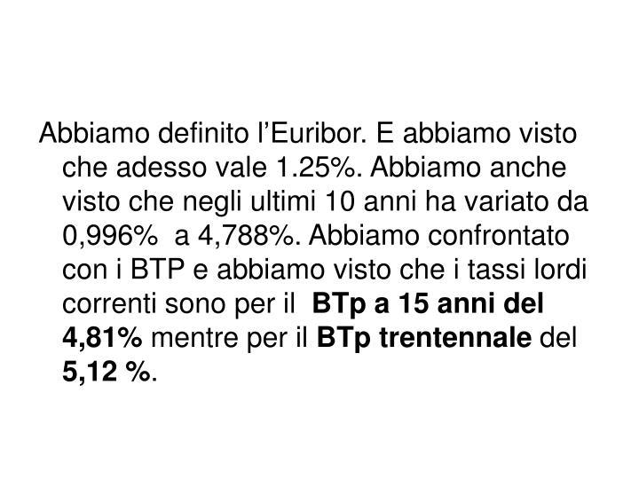 Abbiamo definito l'Euribor. E abbiamo visto che adesso vale 1.25%. Abbiamo anche visto che negli ultimi 10 anni ha variato da 0,996%  a 4,788%. Abbiamo confrontato con i BTP e abbiamo visto che i tassi lordi correnti sono per il
