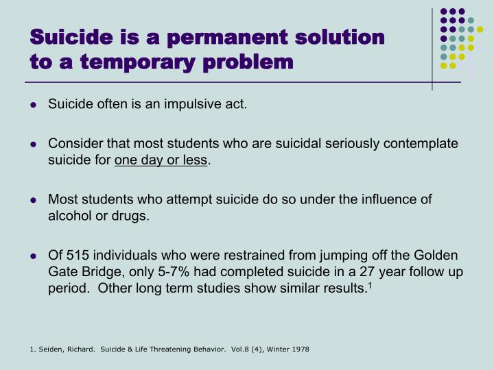 a permanent solution for a temporary I want to talk about why i believe suicide is never the answer it is a permanent solution to a temporary problem rather than preventing life from getting worse.