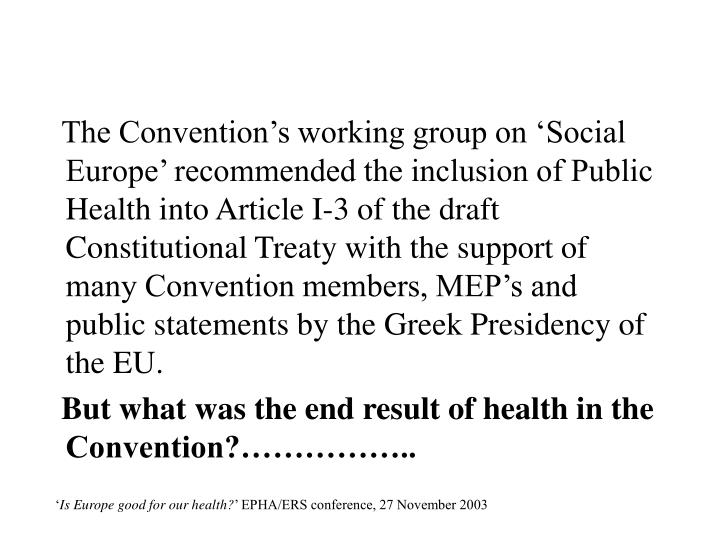 The Convention's working group on 'Social Europe' recommended the inclusion of Public Health into Article I-3 of the draft Constitutional Treaty with the support of many Convention members, MEP's and public statements by the Greek Presidency of the EU.