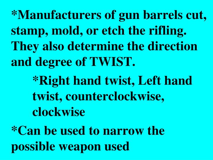 *Manufacturers of gun barrels cut, stamp, mold, or etch the rifling.  They also determine the direction and degree of TWIST.