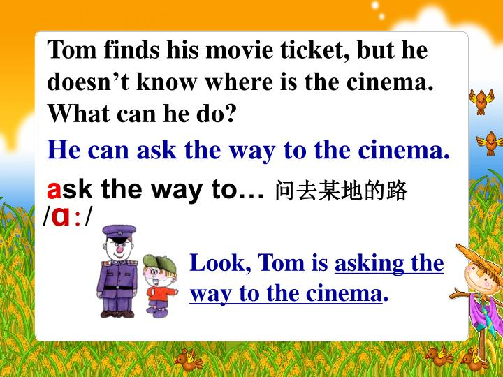 Tom finds his movie ticket, but he doesn't know where is the cinema. What can he do?